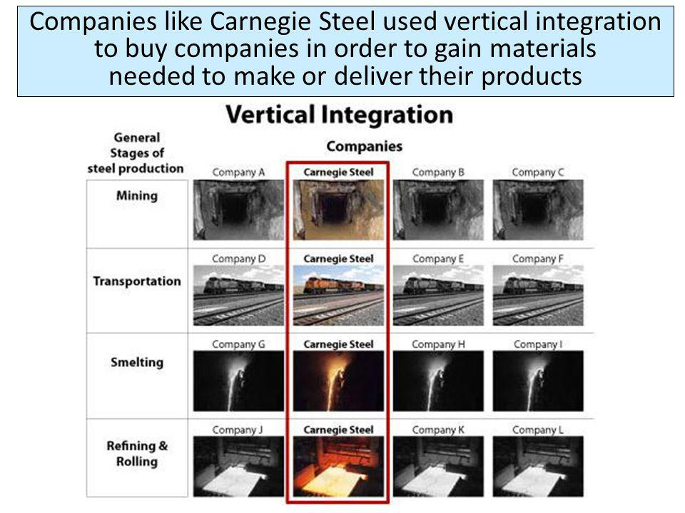 Companies like Carnegie Steel used vertical integration to buy companies in order to gain materials needed to make or deliver their products
