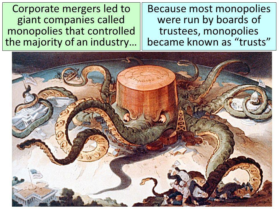 Corporate mergers led to giant companies called monopolies that controlled the majority of an industry…