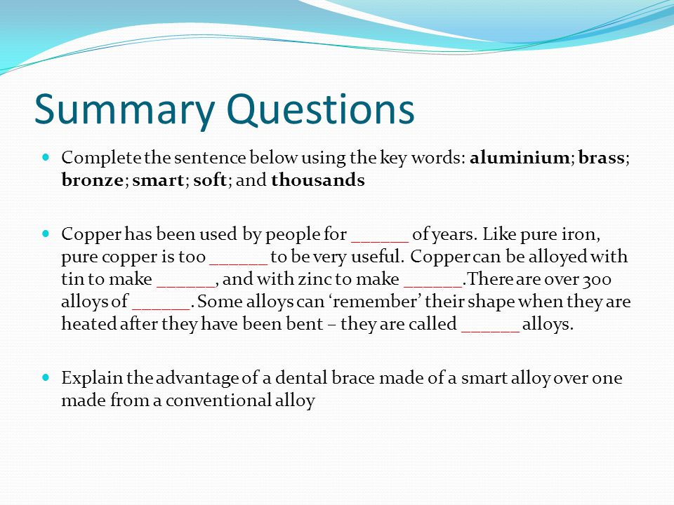 Summary Questions Complete the sentence below using the key words: aluminium; brass; bronze; smart; soft; and thousands.