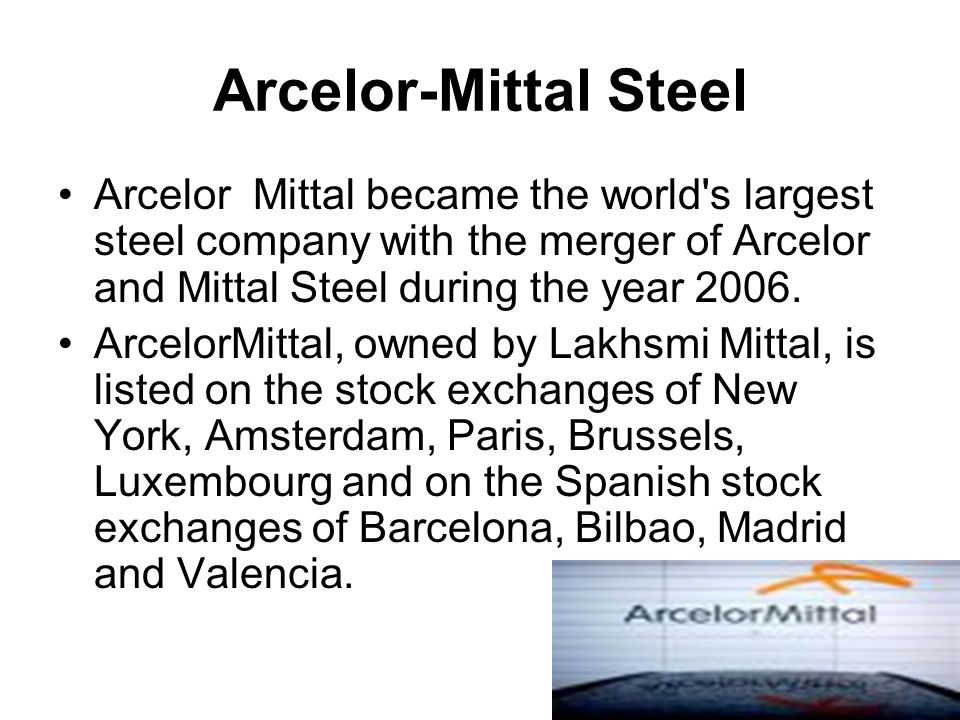 Arcelor-Mittal Steel Arcelor Mittal became the world s largest steel company with the merger of Arcelor and Mittal Steel during the year 2006.