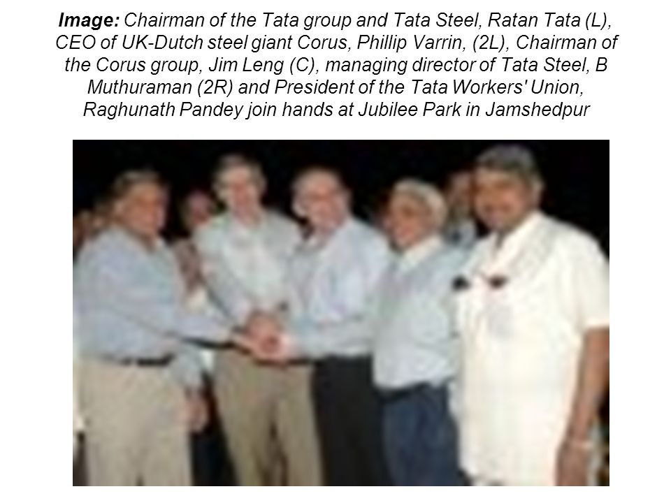 Image: Chairman of the Tata group and Tata Steel, Ratan Tata (L), CEO of UK-Dutch steel giant Corus, Phillip Varrin, (2L), Chairman of the Corus group, Jim Leng (C), managing director of Tata Steel, B Muthuraman (2R) and President of the Tata Workers Union, Raghunath Pandey join hands at Jubilee Park in Jamshedpur