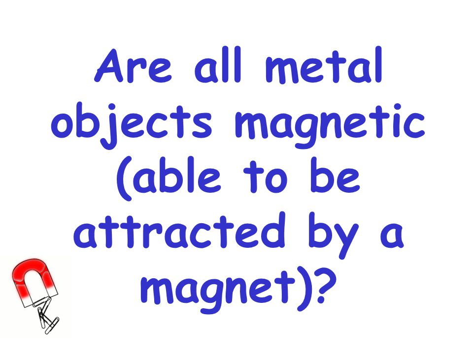 Are all metal objects magnetic (able to be attracted by a magnet)