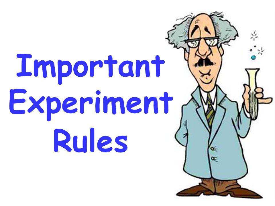 Important Experiment Rules …4 important rules you must follow.