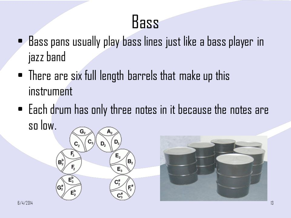 Bass Bass pans usually play bass lines just like a bass player in jazz band. There are six full length barrels that make up this instrument.