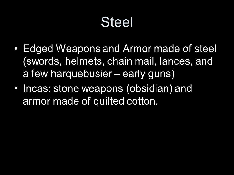 Steel Edged Weapons and Armor made of steel (swords, helmets, chain mail, lances, and a few harquebusier – early guns)