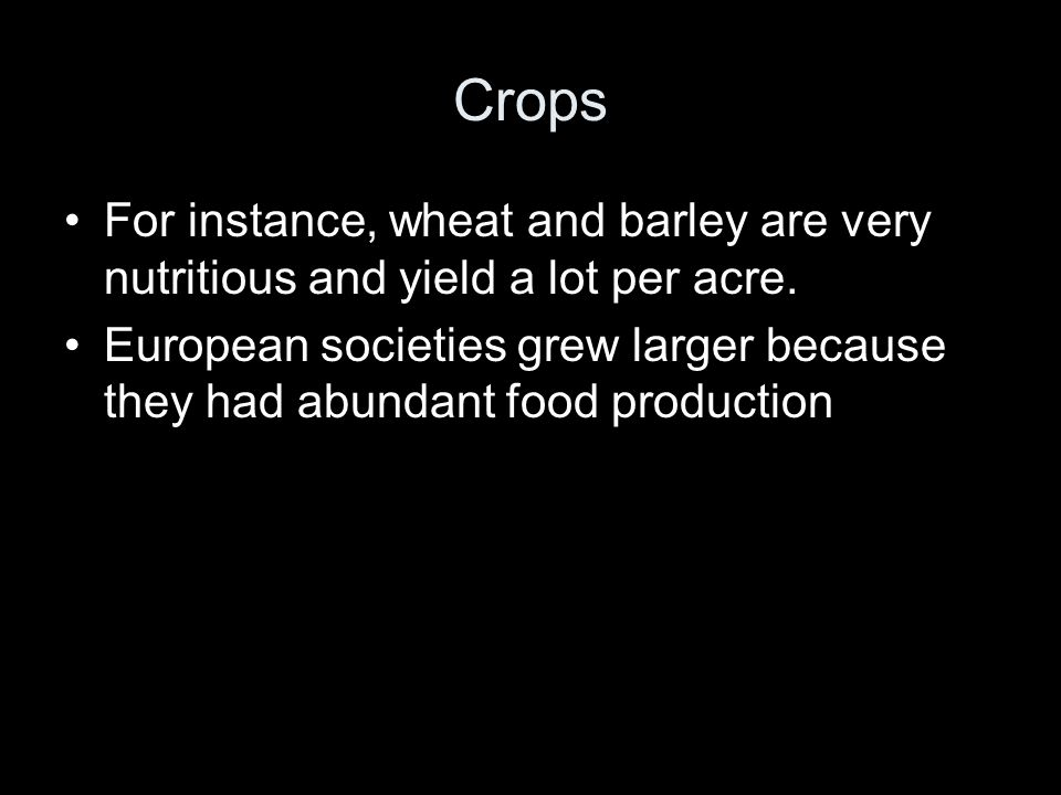 Crops For instance, wheat and barley are very nutritious and yield a lot per acre.