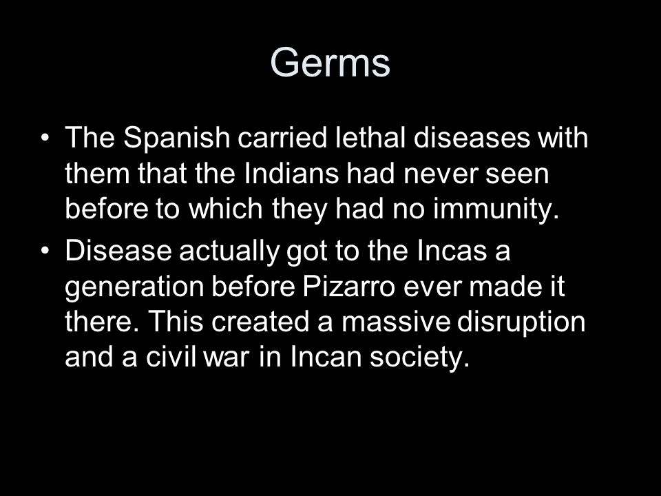 Germs The Spanish carried lethal diseases with them that the Indians had never seen before to which they had no immunity.