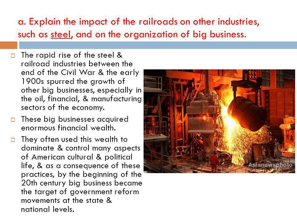 a. Explain the impact of the railroads on other industries, such as steel, and on the organization of big business.