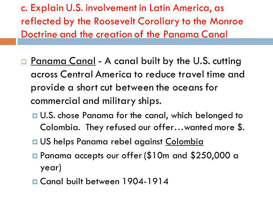 c. Explain U.S. involvement in Latin America, as reflected by the Roosevelt Corollary to the Monroe Doctrine and the creation of the Panama Canal