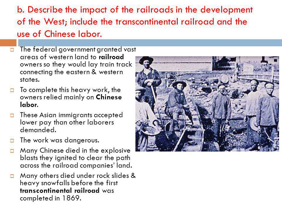 b. Describe the impact of the railroads in the development of the West; include the transcontinental railroad and the use of Chinese labor.