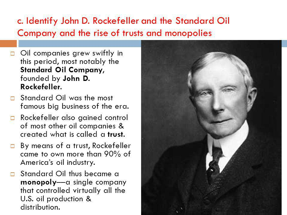c. Identify John D. Rockefeller and the Standard Oil Company and the rise of trusts and monopolies