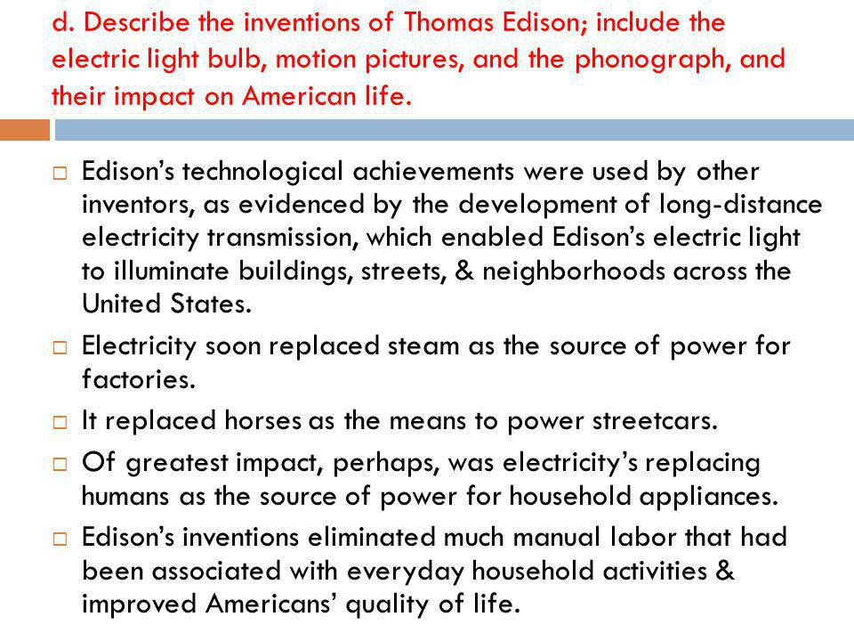 d. Describe the inventions of Thomas Edison; include the electric light bulb, motion pictures, and the phonograph, and their impact on American life.