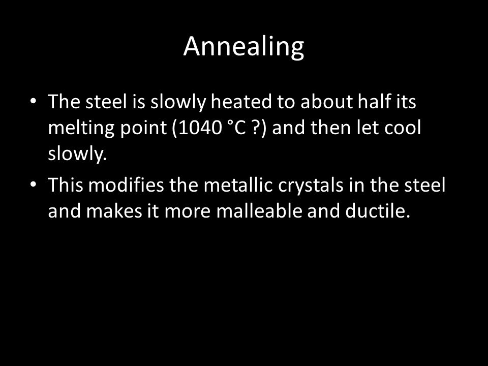 Annealing The steel is slowly heated to about half its melting point (1040 °C ) and then let cool slowly.