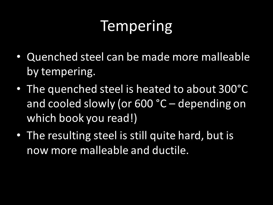Tempering Quenched steel can be made more malleable by tempering.