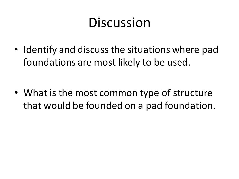Discussion Identify and discuss the situations where pad foundations are most likely to be used.