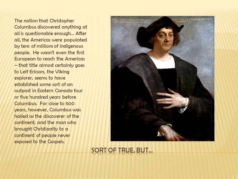 The notion that Christopher Columbus discovered anything at all is questionable enough… After all, the Americas were populated by tens of millions of indigenous people. He wasn't even the first European to reach the Americas – that title almost certainly goes to Leif Ericson, the Viking explorer, seems to have established some sort of an outpost in Eastern Canada four or five hundred years before Columbus. For close to 500 years, however, Columbus was hailed as the discoverer of the continent, and the man who brought Christianity to a continent of people never exposed to the Gospels.