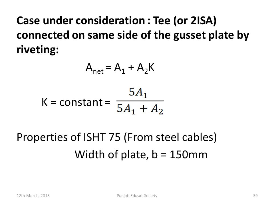 Case under consideration : Tee (or 2ISA) connected on same side of the gusset plate by riveting: Anet = A1 + A2K K = constant = Properties of ISHT 75 (From steel cables) Width of plate, b = 150mm