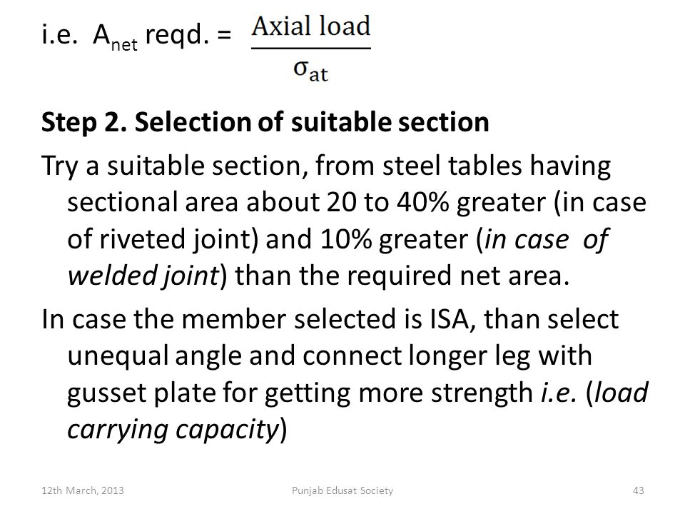 i.e. Anet reqd. = Step 2. Selection of suitable section Try a suitable section, from steel tables having sectional area about 20 to 40% greater (in case of riveted joint) and 10% greater (in case of welded joint) than the required net area. In case the member selected is ISA, than select unequal angle and connect longer leg with gusset plate for getting more strength i.e. (load carrying capacity)