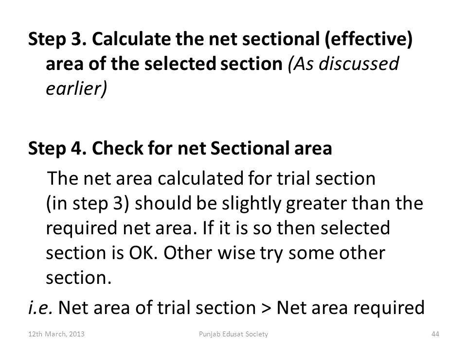 Step 3. Calculate the net sectional (effective) area of the selected section (As discussed earlier) Step 4. Check for net Sectional area The net area calculated for trial section (in step 3) should be slightly greater than the required net area. If it is so then selected section is OK. Other wise try some other section. i.e. Net area of trial section > Net area required
