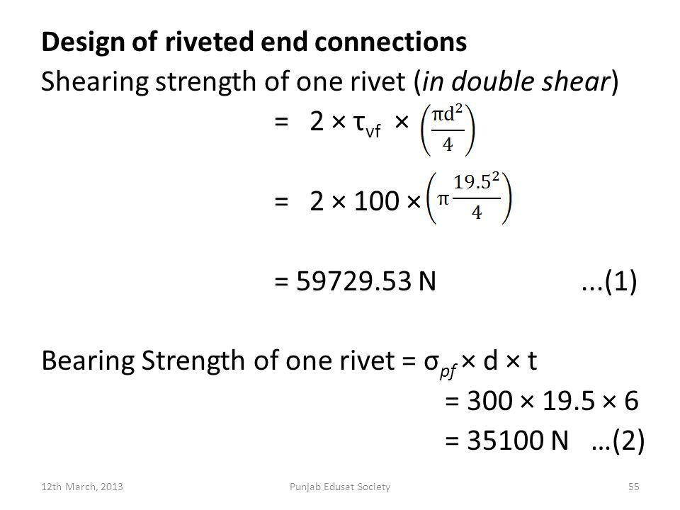 Design of riveted end connections Shearing strength of one rivet (in double shear) = 2 × τvf × = 2 × 100 × = 59729.53 N ...(1) Bearing Strength of one rivet = σpf × d × t = 300 × 19.5 × 6 = 35100 N …(2)