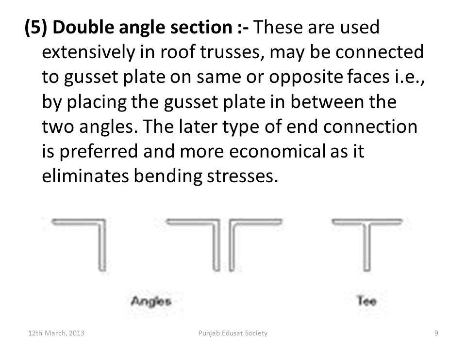 (5) Double angle section :- These are used extensively in roof trusses, may be connected to gusset plate on same or opposite faces i.e., by placing the gusset plate in between the two angles. The later type of end connection is preferred and more economical as it eliminates bending stresses.