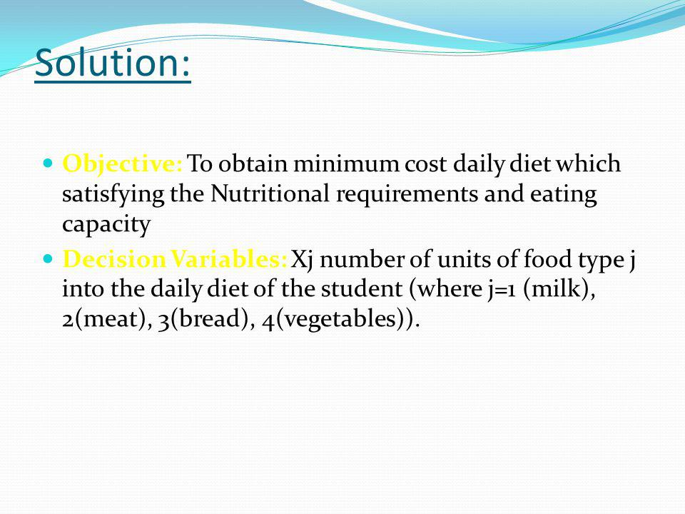 Solution: Objective: To obtain minimum cost daily diet which satisfying the Nutritional requirements and eating capacity.