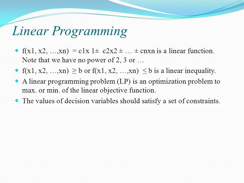 Linear Programming f(x1, x2, …,xn) = c1x 1± c2x2 ± … ± cnxn is a linear function. Note that we have no power of 2, 3 or …