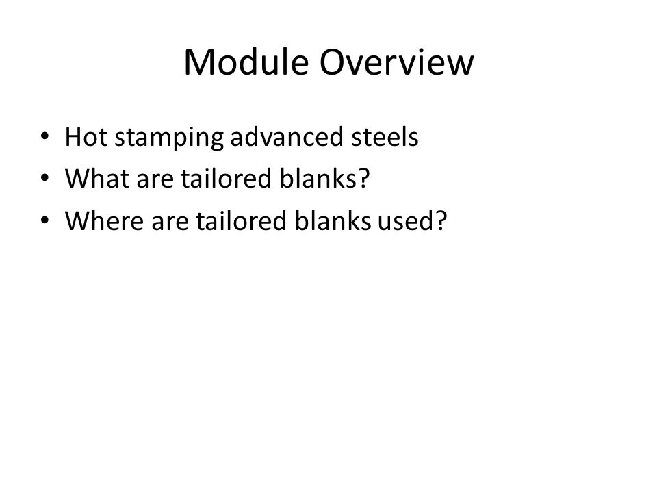 Module Overview Hot stamping advanced steels What are tailored blanks