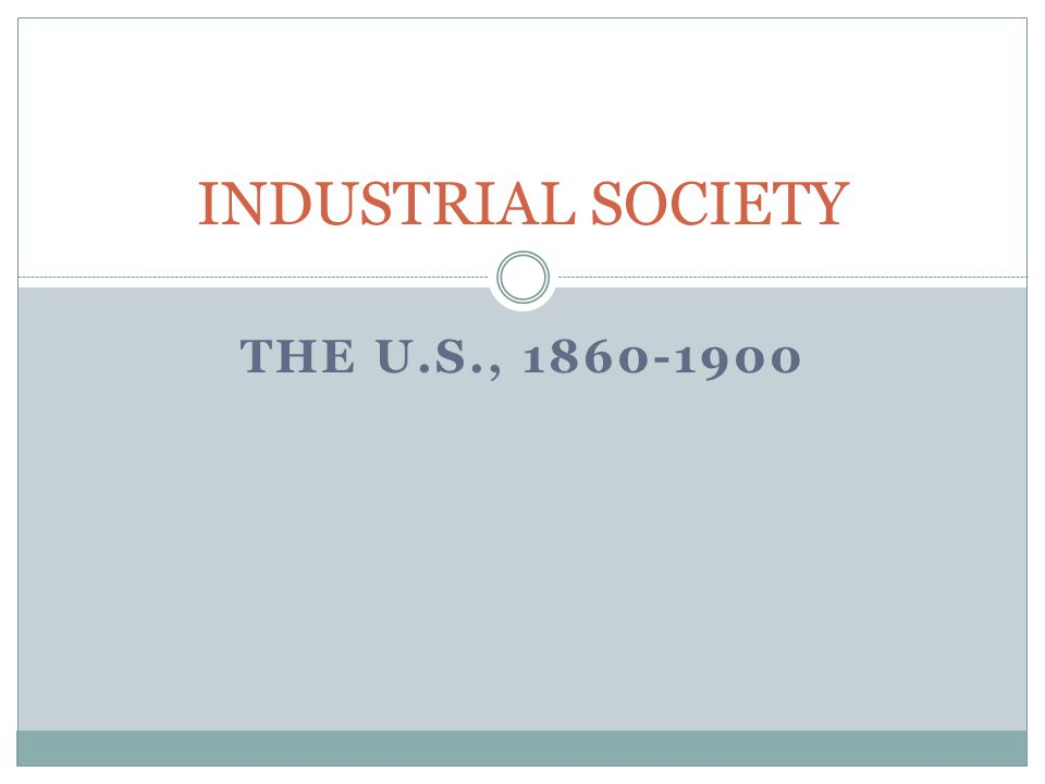 INDUSTRIAL SOCIETY The U.S., 1860-1900