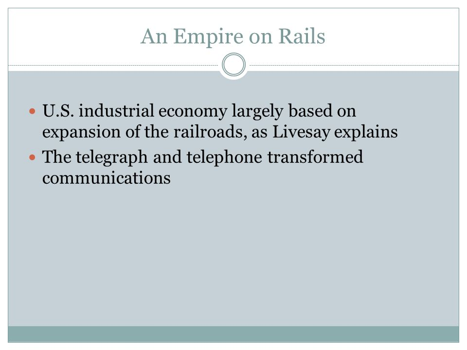 An Empire on Rails U.S. industrial economy largely based on expansion of the railroads, as Livesay explains.