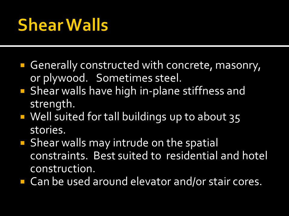 Shear Walls Generally constructed with concrete, masonry, or plywood. Sometimes steel. Shear walls have high in-plane stiffness and strength.