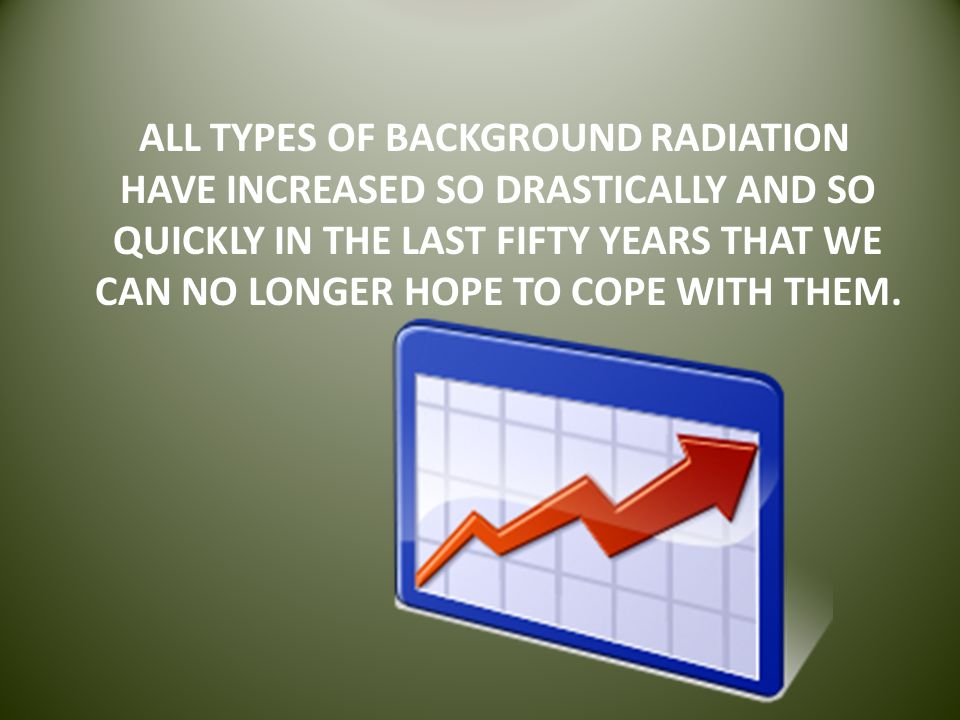 ALL TYPES OF BACKGROUND RADIATION HAVE INCREASED SO DRASTICALLY AND SO QUICKLY IN THE LAST FIFTY YEARS THAT WE CAN NO LONGER HOPE TO COPE WITH THEM.