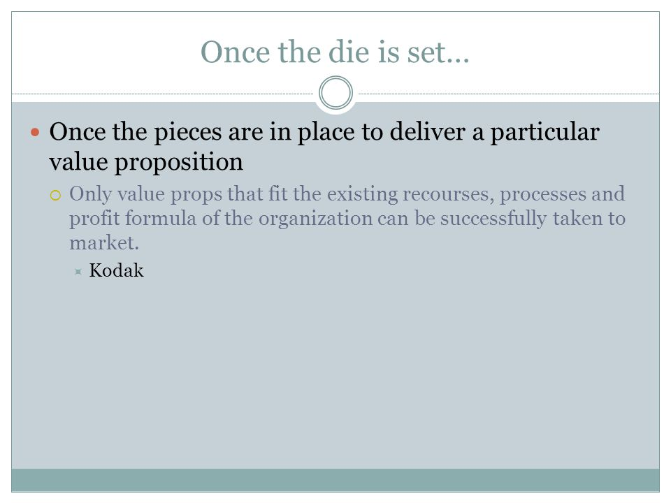 Once the die is set… Once the pieces are in place to deliver a particular value proposition.
