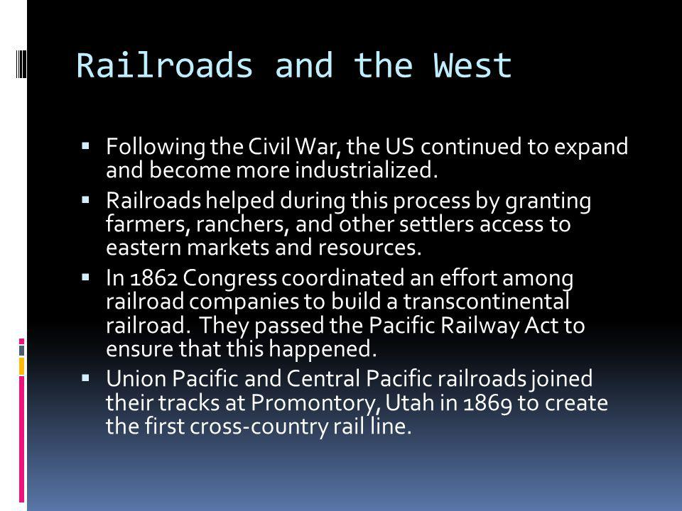 Railroads and the West Following the Civil War, the US continued to expand and become more industrialized.