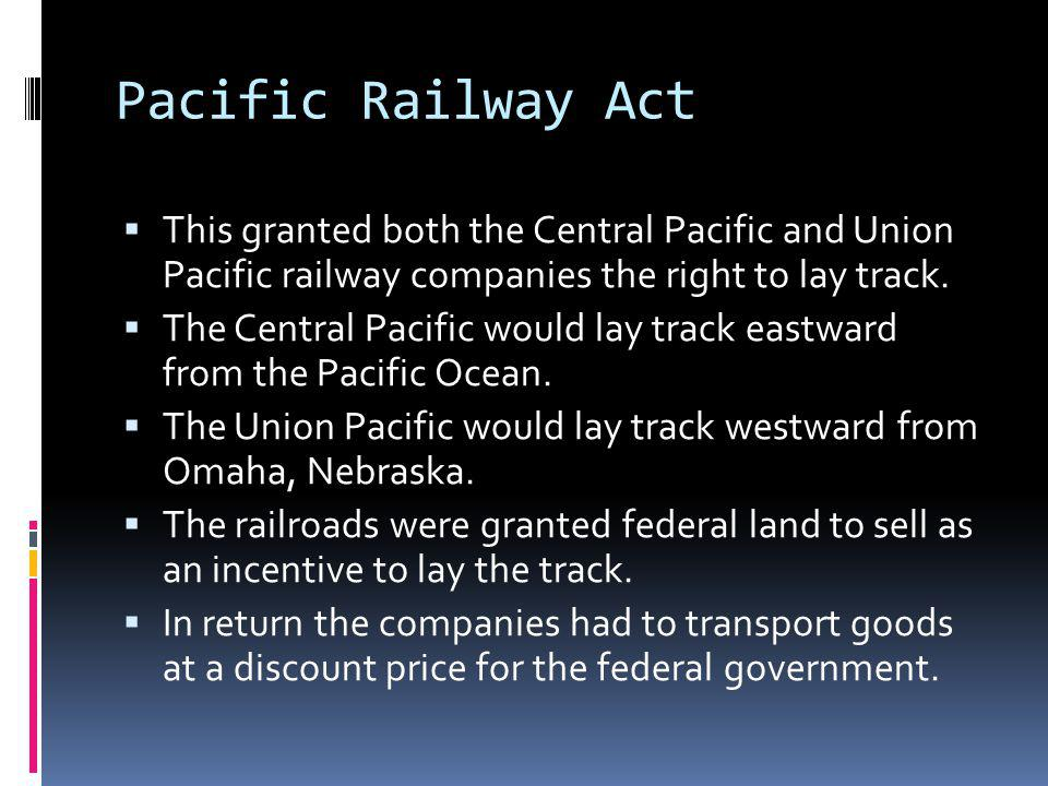 Pacific Railway Act This granted both the Central Pacific and Union Pacific railway companies the right to lay track.