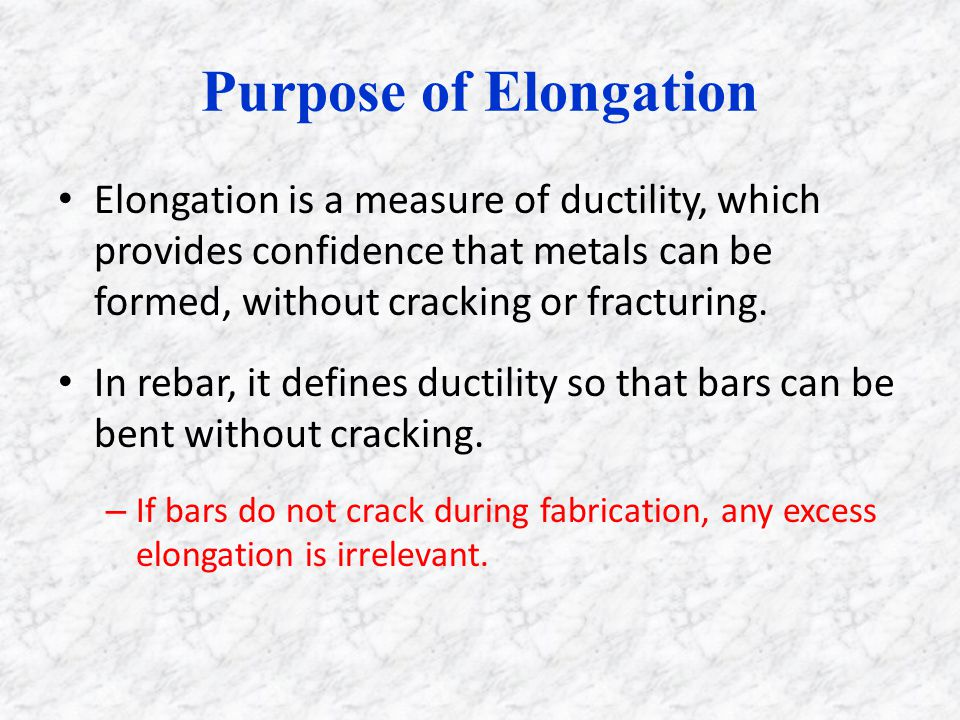 Purpose of Elongation Elongation is a measure of ductility, which provides confidence that metals can be formed, without cracking or fracturing.