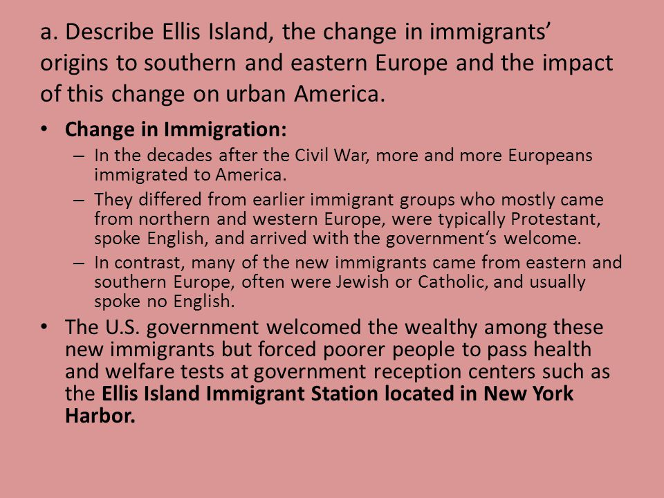 a. Describe Ellis Island, the change in immigrants' origins to southern and eastern Europe and the impact of this change on urban America.