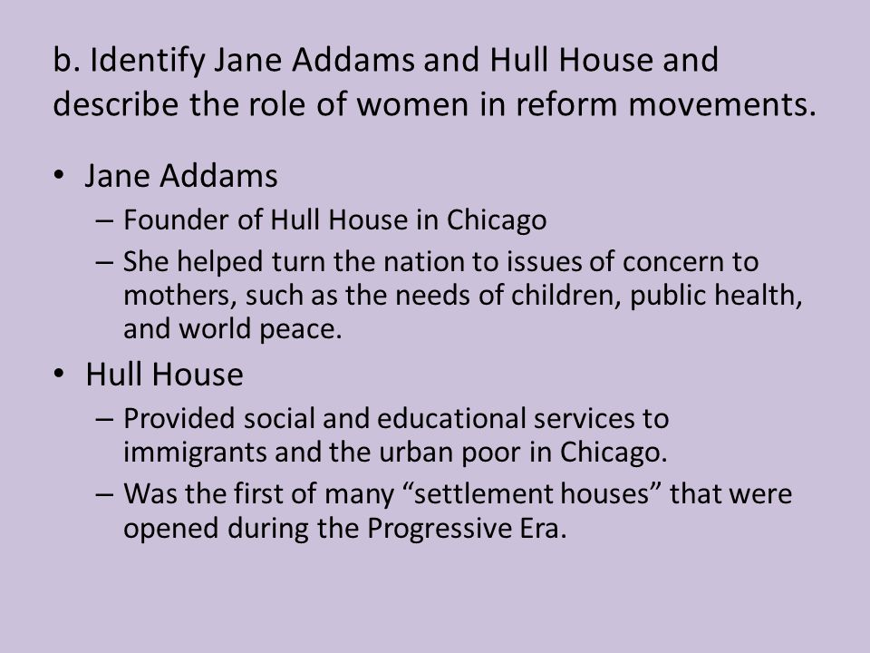 b. Identify Jane Addams and Hull House and describe the role of women in reform movements.