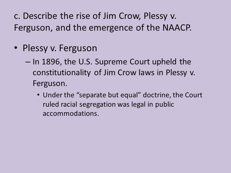 c. Describe the rise of Jim Crow, Plessy v
