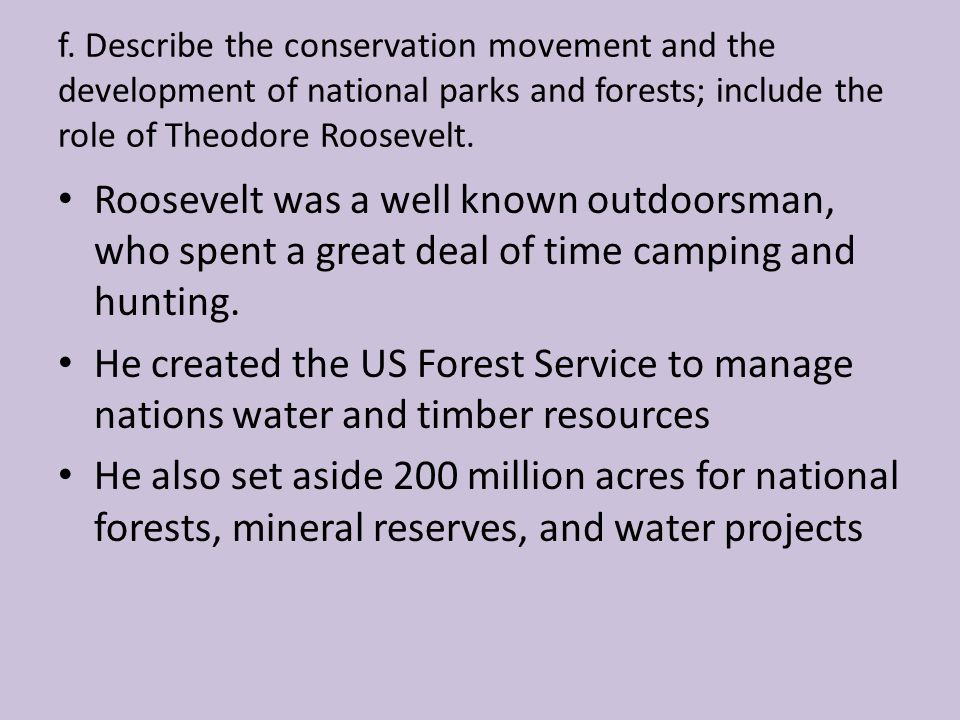 f. Describe the conservation movement and the development of national parks and forests; include the role of Theodore Roosevelt.
