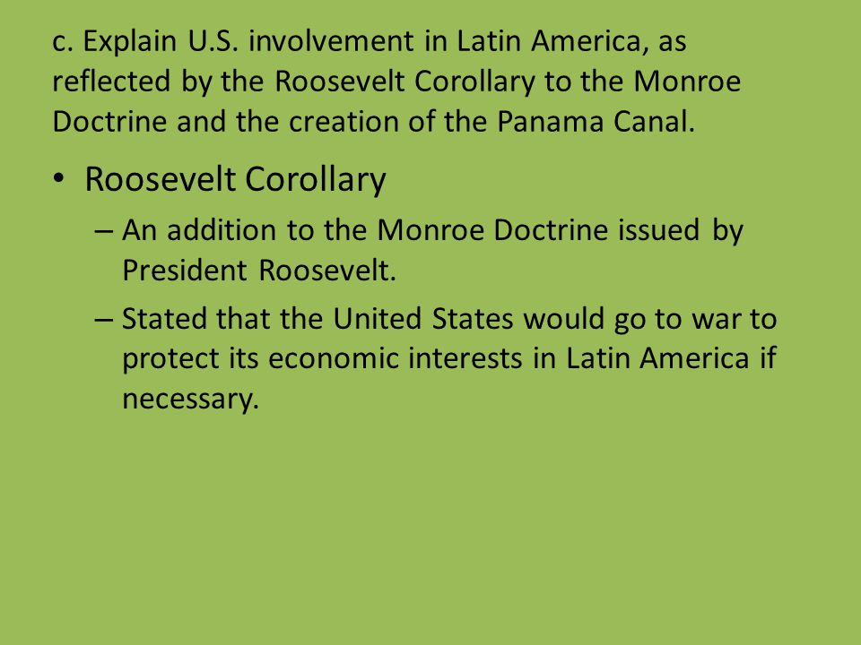 c. Explain U.S. involvement in Latin America, as reflected by the Roosevelt Corollary to the Monroe Doctrine and the creation of the Panama Canal.