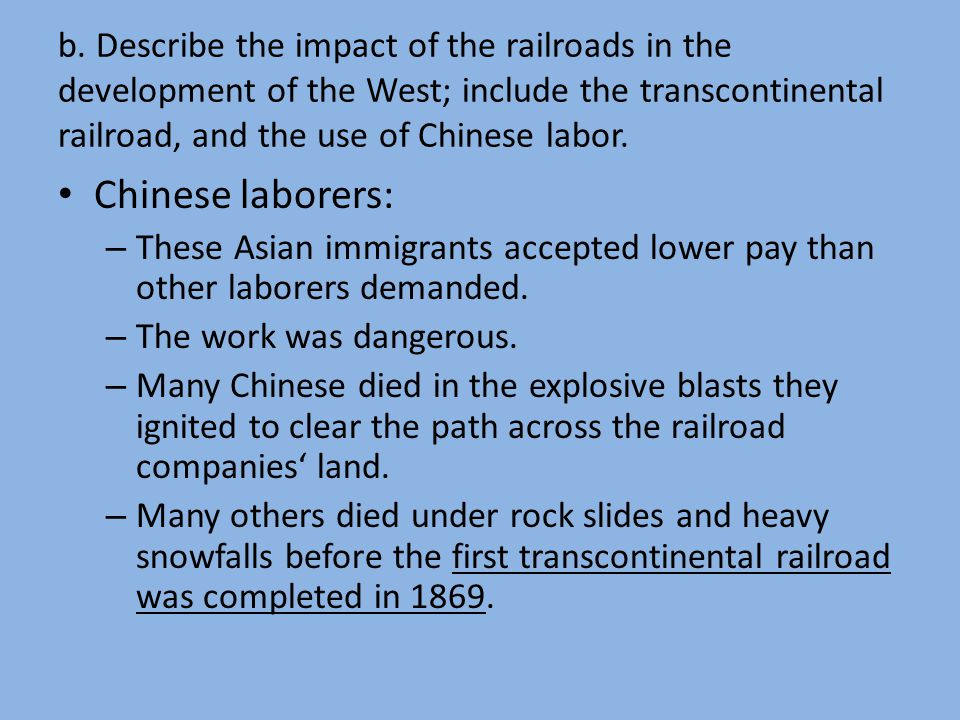 b. Describe the impact of the railroads in the development of the West; include the transcontinental railroad, and the use of Chinese labor.
