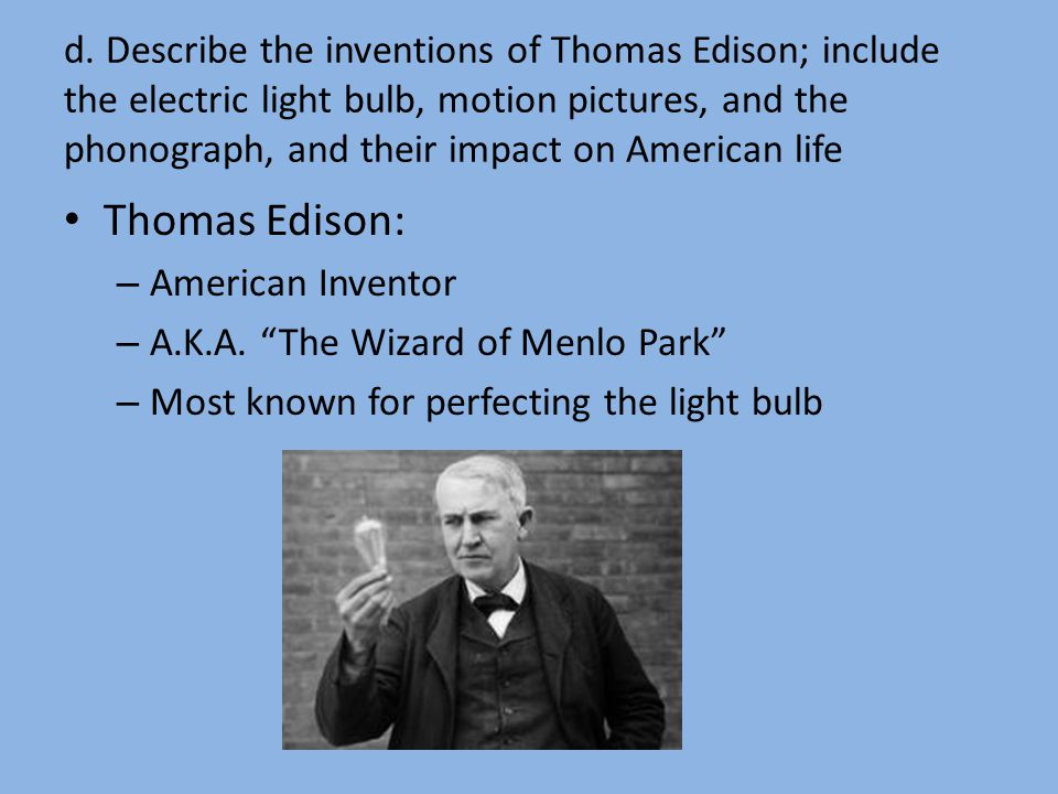 d. Describe the inventions of Thomas Edison; include the electric light bulb, motion pictures, and the phonograph, and their impact on American life