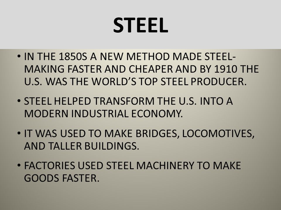 STEEL IN THE 1850S A NEW METHOD MADE STEEL-MAKING FASTER AND CHEAPER AND BY 1910 THE U.S. WAS THE WORLD'S TOP STEEL PRODUCER.