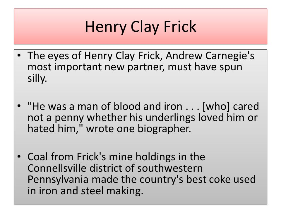 Henry Clay Frick The eyes of Henry Clay Frick, Andrew Carnegie s most important new partner, must have spun silly.