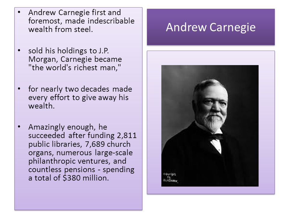 Andrew Carnegie first and foremost, made indescribable wealth from steel.