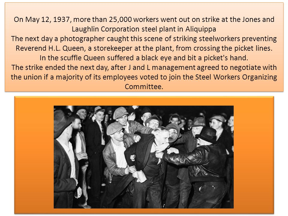 On May 12, 1937, more than 25,000 workers went out on strike at the Jones and Laughlin Corporation steel plant in Aliquippa The next day a photographer caught this scene of striking steelworkers preventing Reverend H.L.