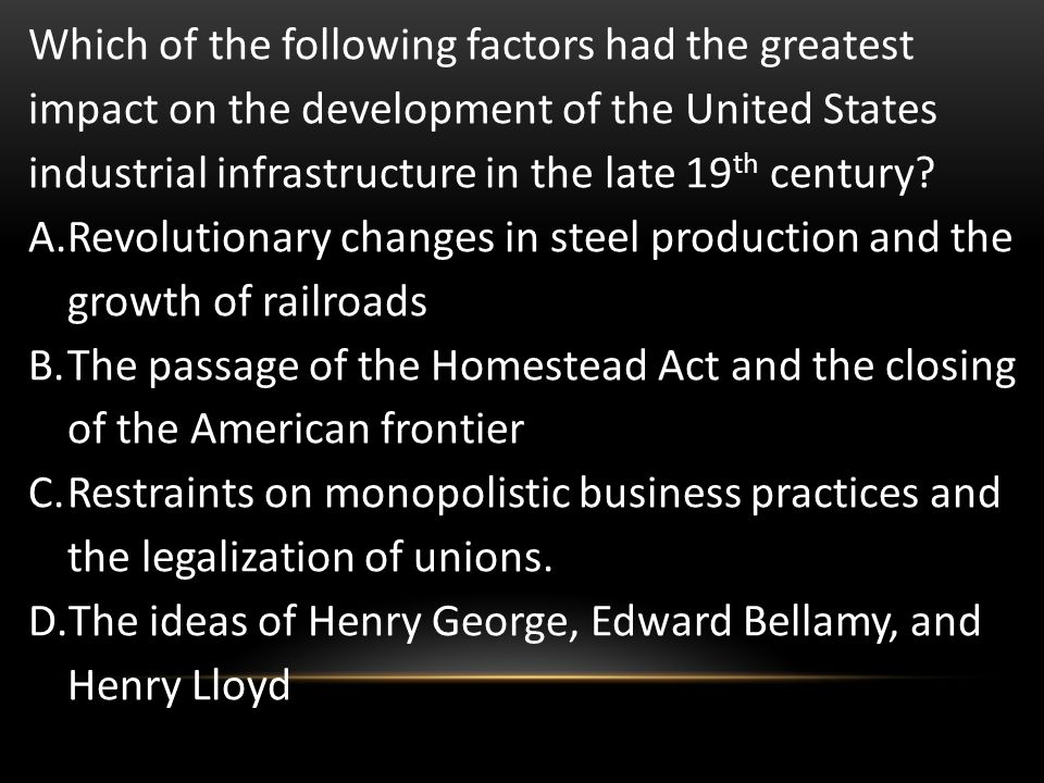 Which of the following factors had the greatest impact on the development of the United States industrial infrastructure in the late 19th century