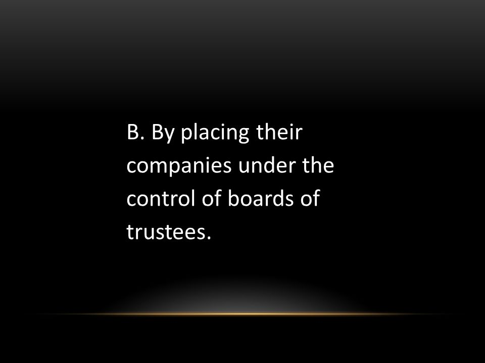 B. By placing their companies under the control of boards of trustees.
