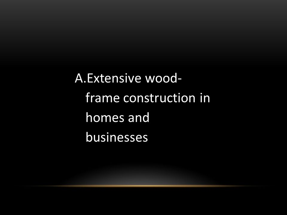 Extensive wood- frame construction in homes and businesses
